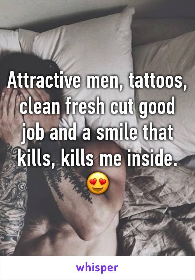 Attractive men, tattoos, clean fresh cut good job and a smile that kills, kills me inside. 😍