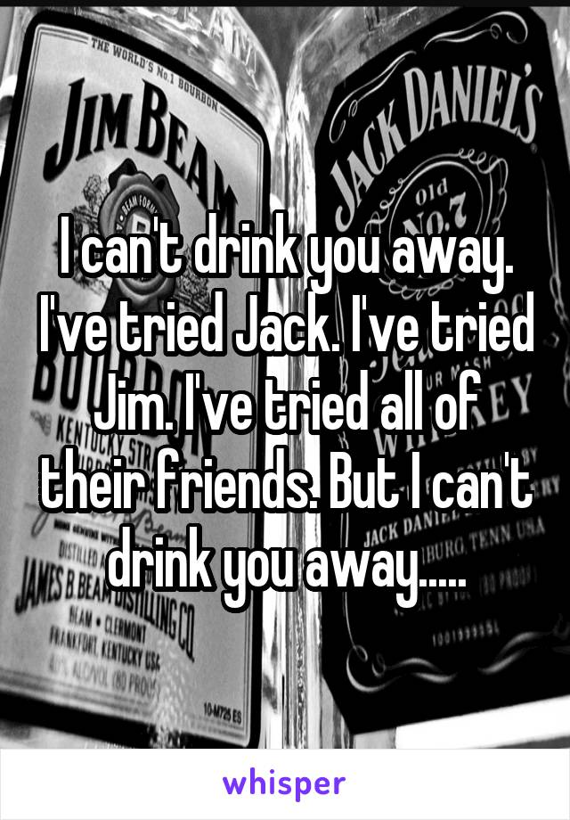 I can't drink you away. I've tried Jack. I've tried Jim. I've tried all of their friends. But I can't drink you away.....