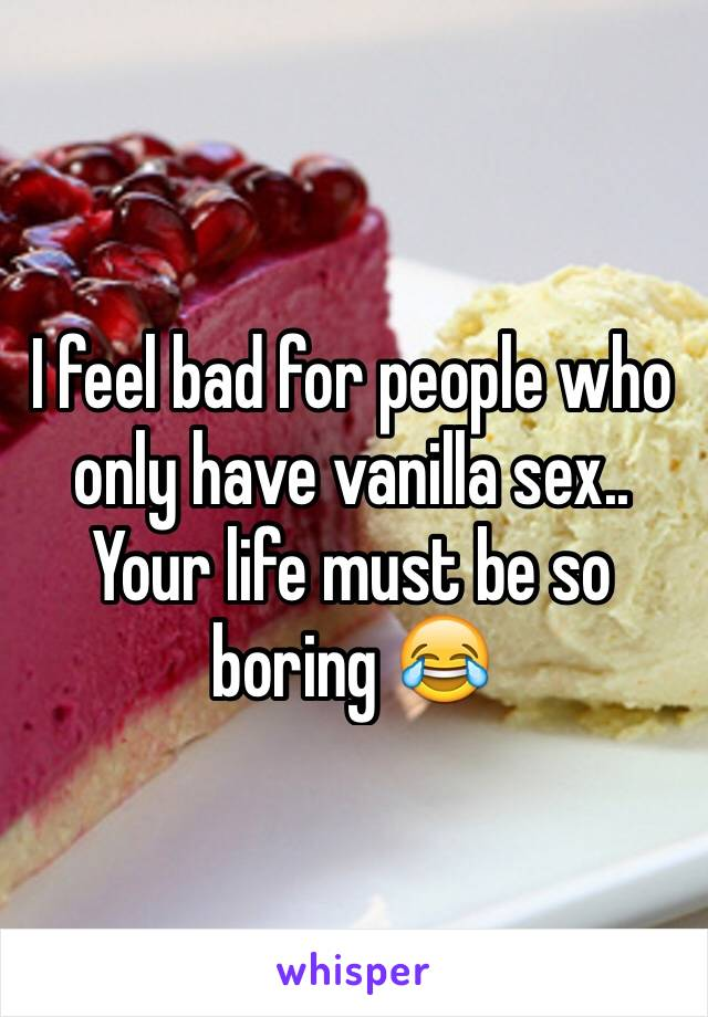 I feel bad for people who only have vanilla sex.. Your life must be so boring 😂