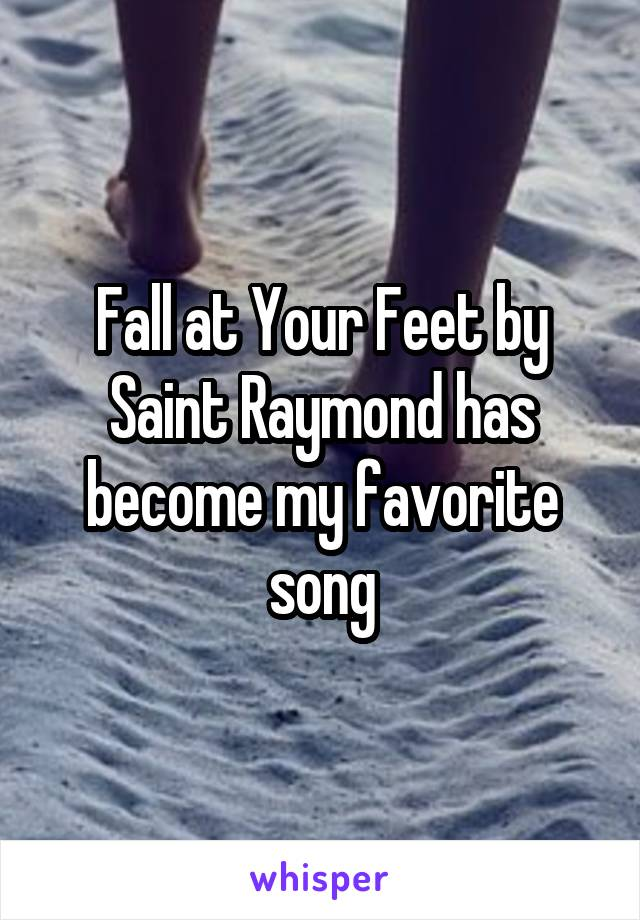Fall at Your Feet by Saint Raymond has become my favorite song
