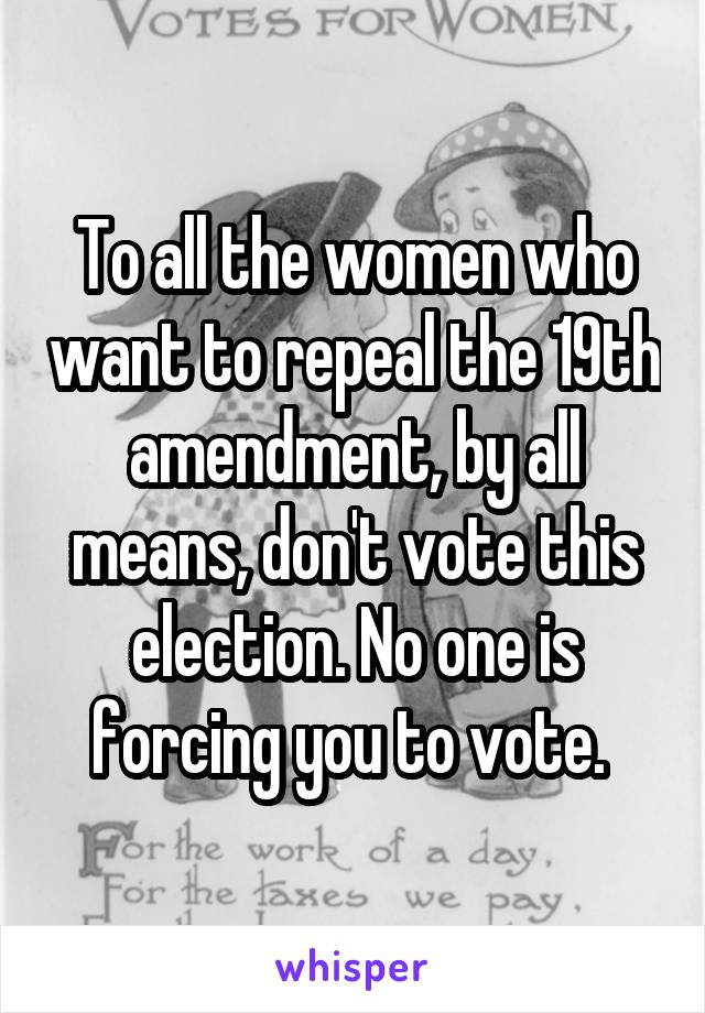 To all the women who want to repeal the 19th amendment, by all means, don't vote this election. No one is forcing you to vote.