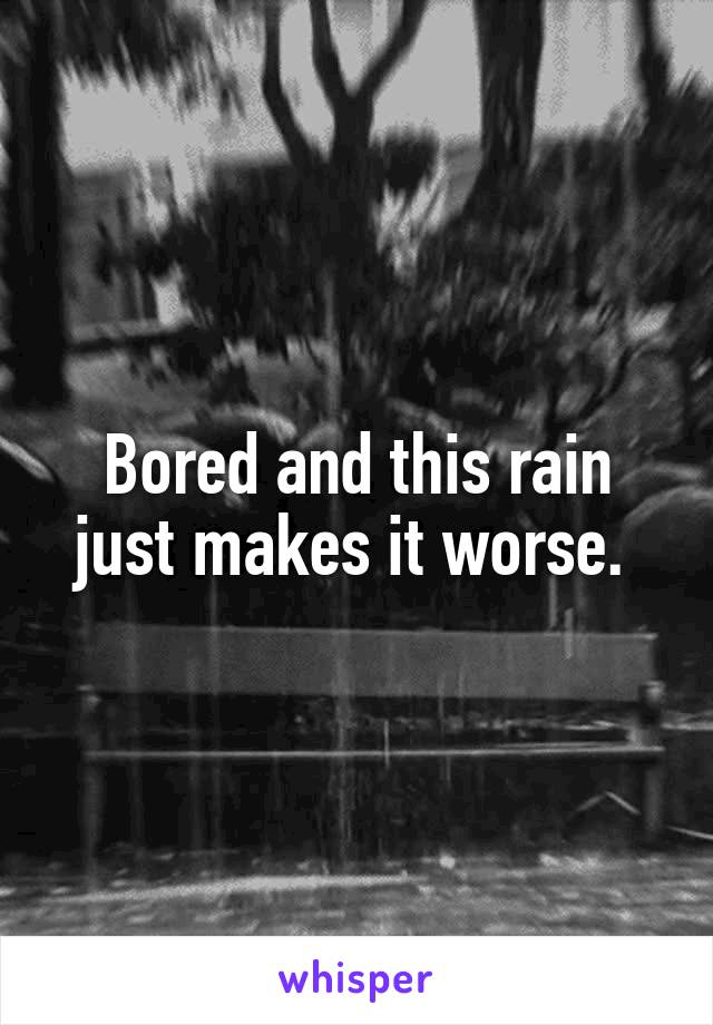 Bored and this rain just makes it worse.
