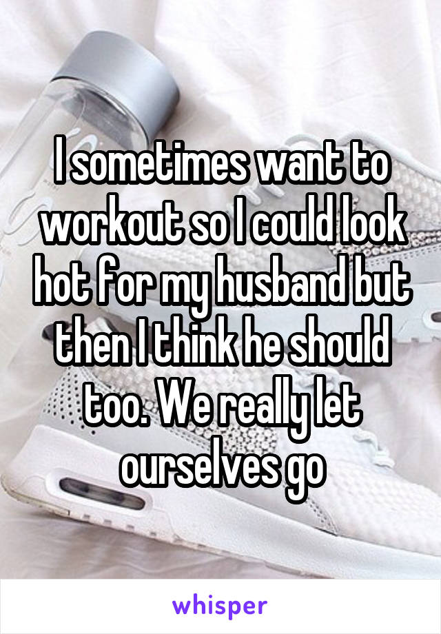 I sometimes want to workout so I could look hot for my husband but then I think he should too. We really let ourselves go