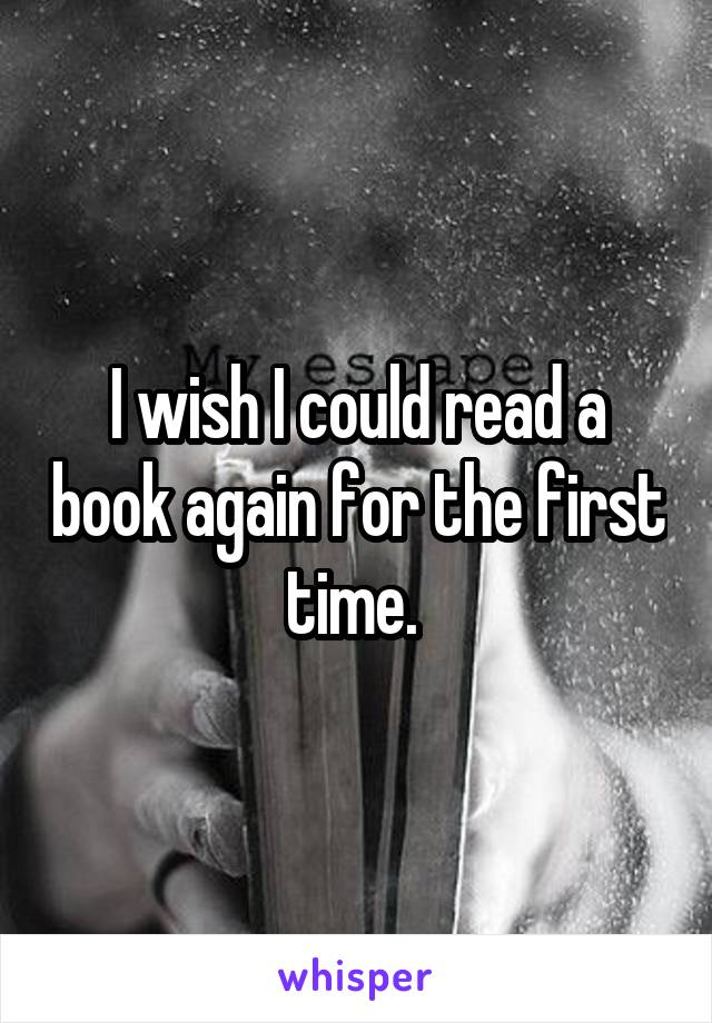 I wish I could read a book again for the first time.