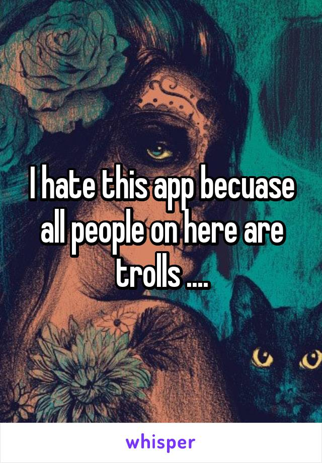 I hate this app becuase all people on here are trolls ....