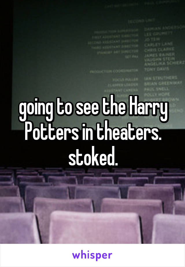 going to see the Harry Potters in theaters. stoked.