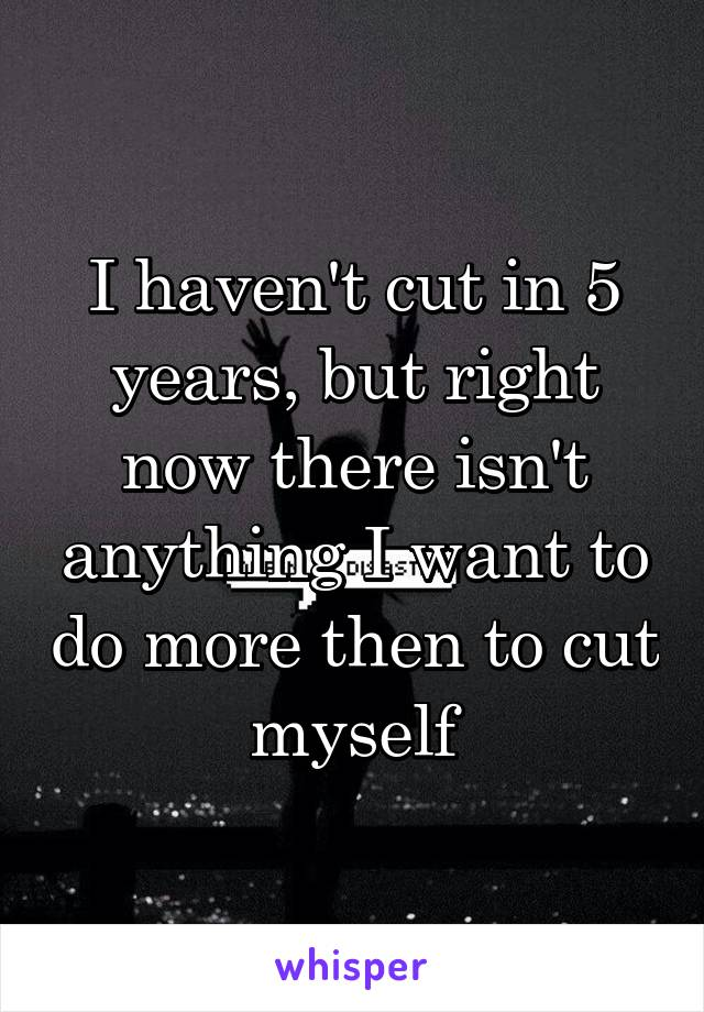 I haven't cut in 5 years, but right now there isn't anything I want to do more then to cut myself