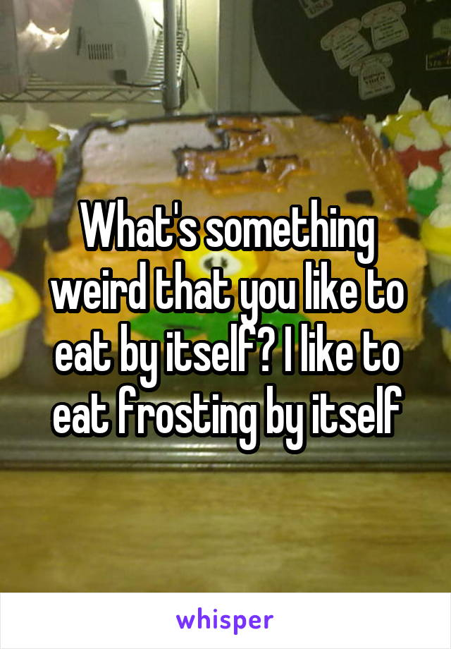 What's something weird that you like to eat by itself? I like to eat frosting by itself
