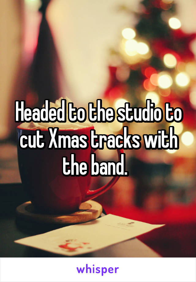 Headed to the studio to cut Xmas tracks with the band.