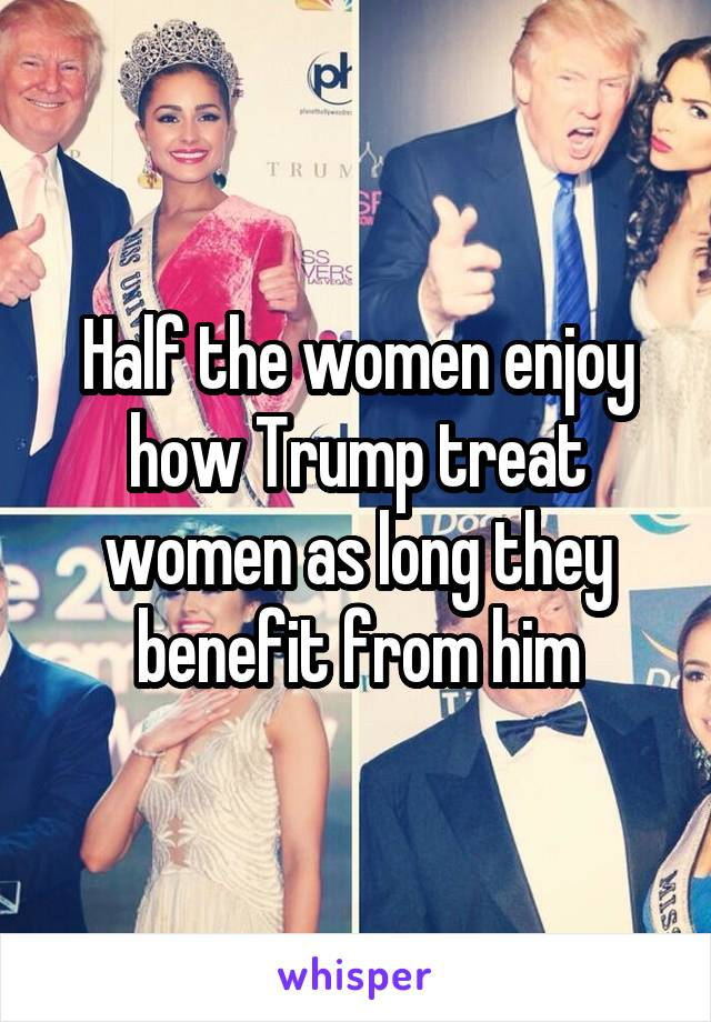 Half the women enjoy how Trump treat women as long they benefit from him