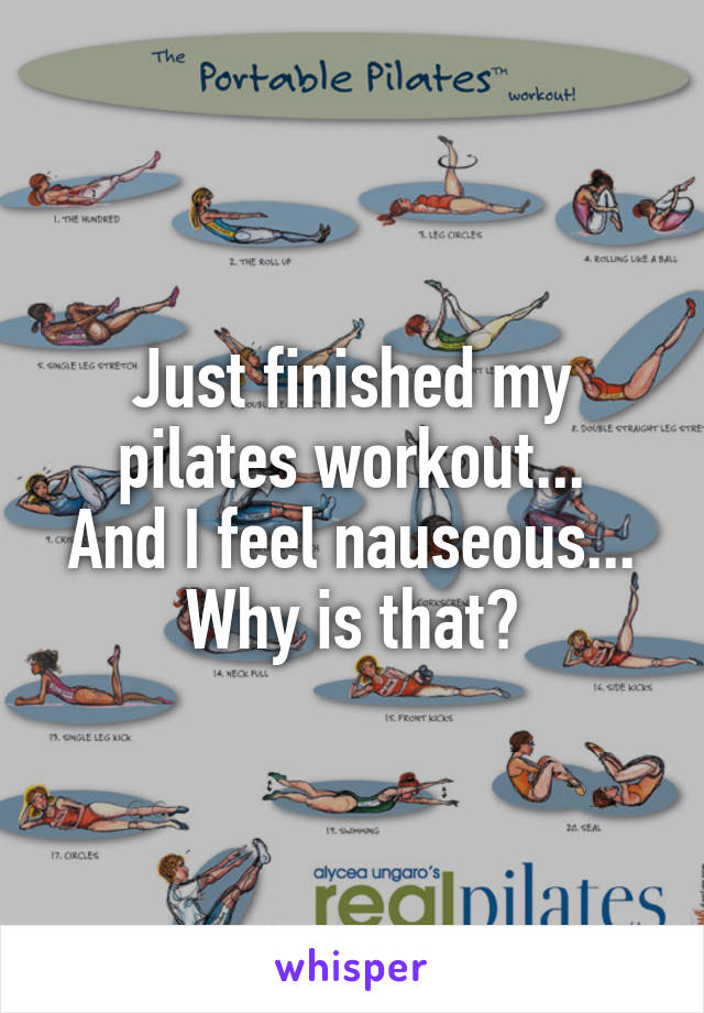 Just finished my pilates workout... And I feel nauseous... Why is that?