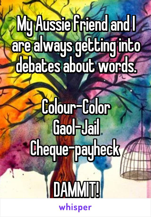 My Aussie friend and I are always getting into debates about words.  Colour-Color Gaol-Jail Cheque-payheck   DAMMIT!