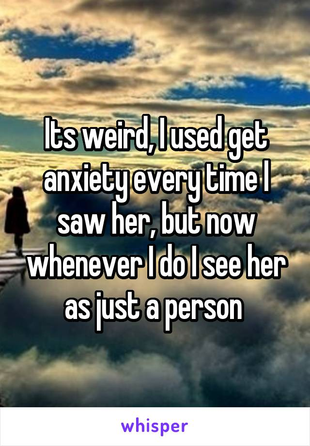 Its weird, I used get anxiety every time I saw her, but now whenever I do I see her as just a person