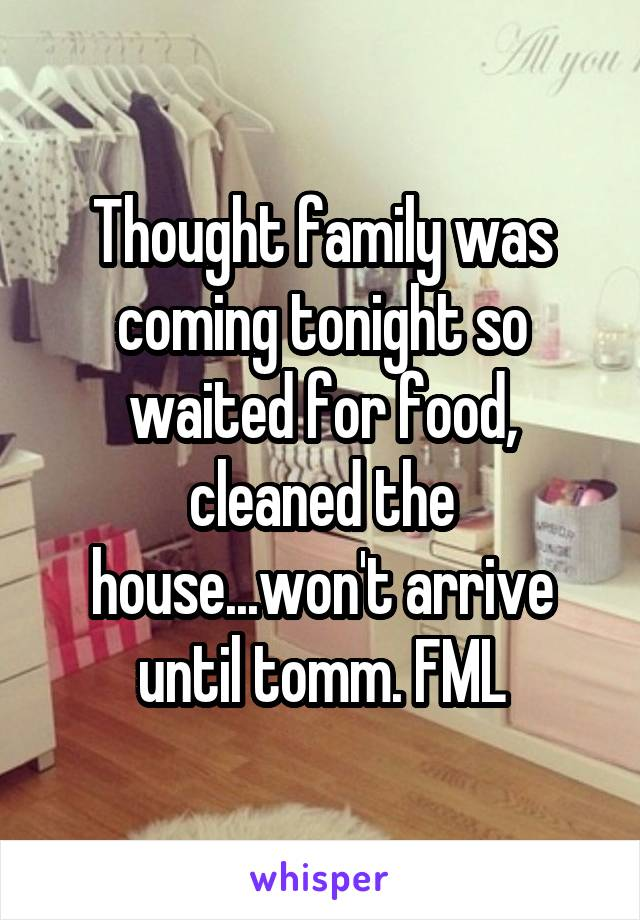 Thought family was coming tonight so waited for food, cleaned the house...won't arrive until tomm. FML