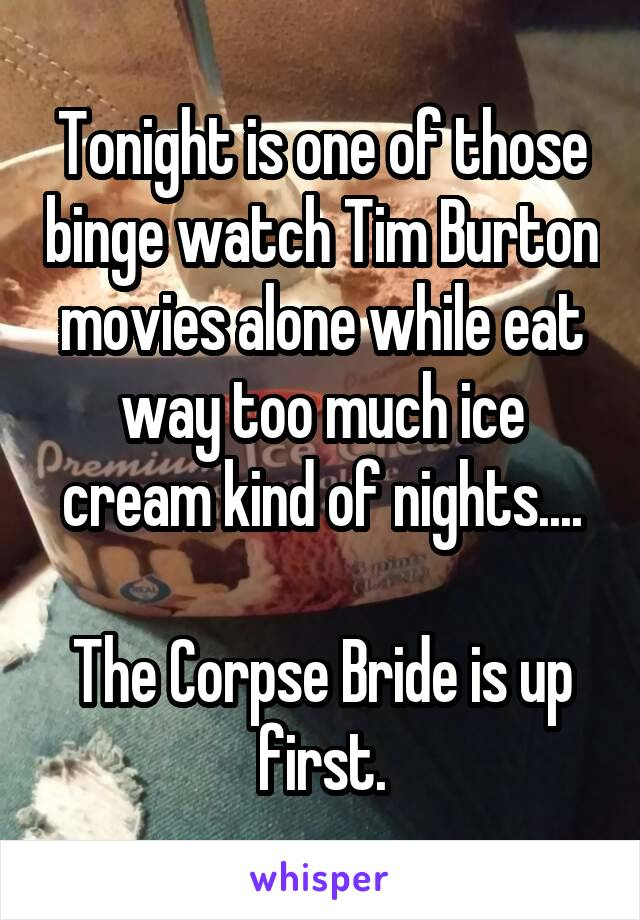 Tonight is one of those binge watch Tim Burton movies alone while eat way too much ice cream kind of nights....  The Corpse Bride is up first.