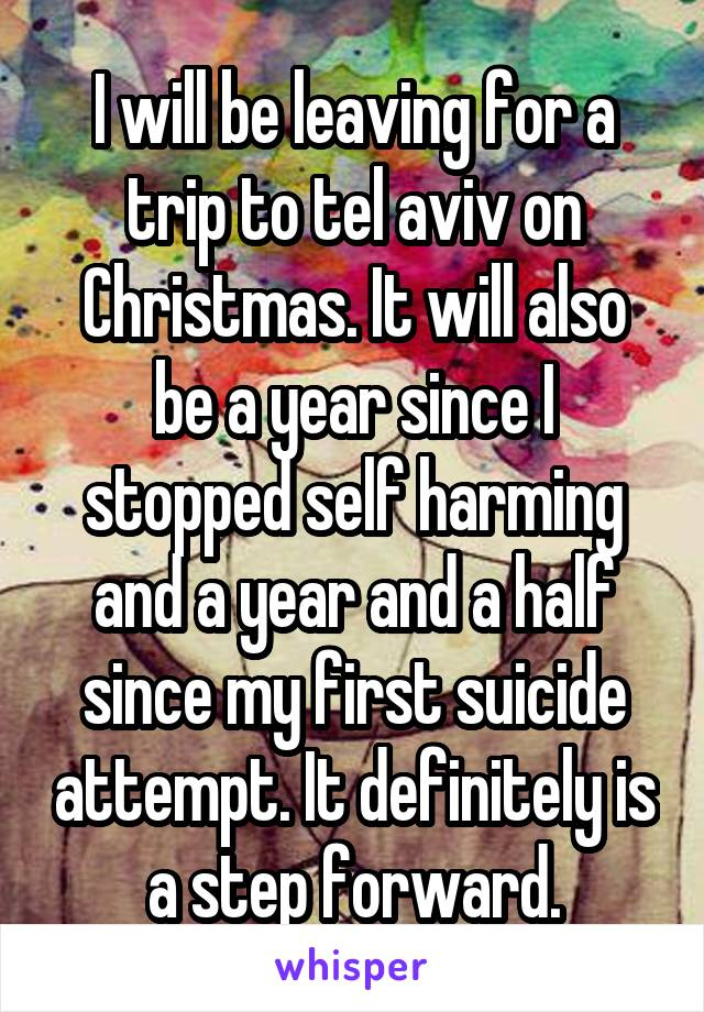 I will be leaving for a trip to tel aviv on Christmas. It will also be a year since I stopped self harming and a year and a half since my first suicide attempt. It definitely is a step forward.