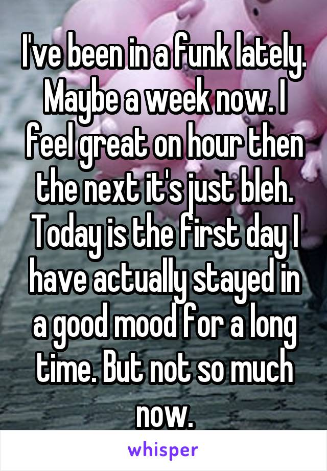 I've been in a funk lately. Maybe a week now. I feel great on hour then the next it's just bleh. Today is the first day I have actually stayed in a good mood for a long time. But not so much now.