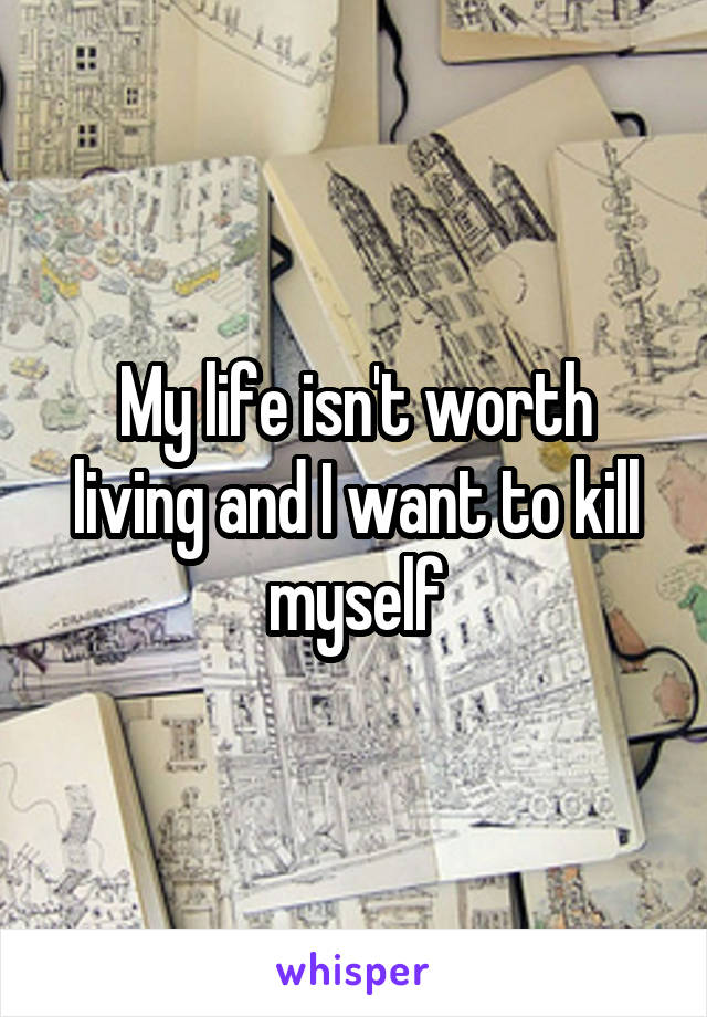 My life isn't worth living and I want to kill myself
