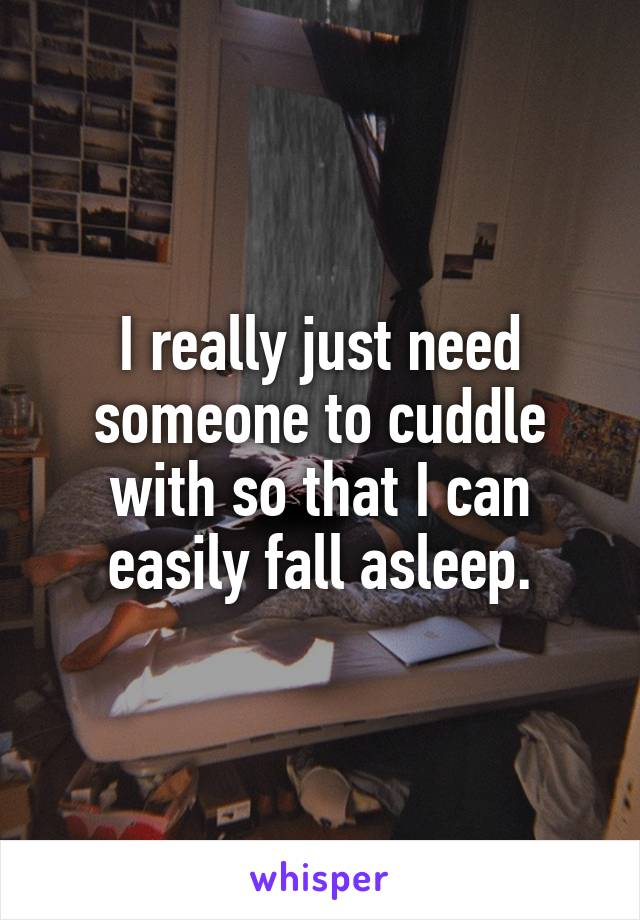 I really just need someone to cuddle with so that I can easily fall asleep.