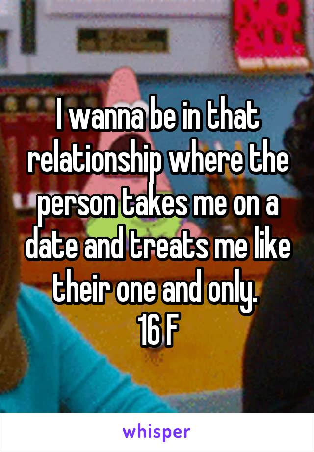I wanna be in that relationship where the person takes me on a date and treats me like their one and only.  16 F
