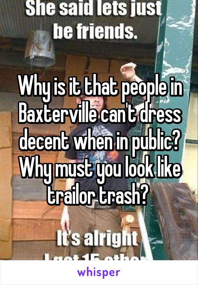 Why is it that people in Baxterville can't dress decent when in public? Why must you look like trailor trash?