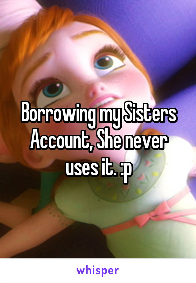 Borrowing my Sisters Account, She never uses it. :p