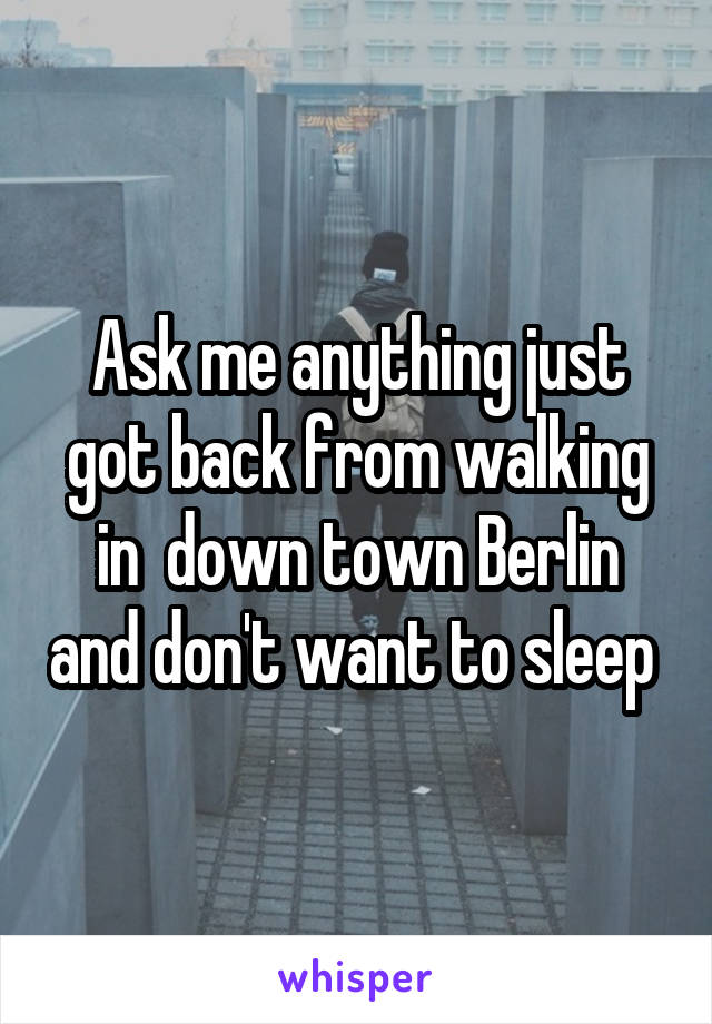 Ask me anything just got back from walking in  down town Berlin and don't want to sleep