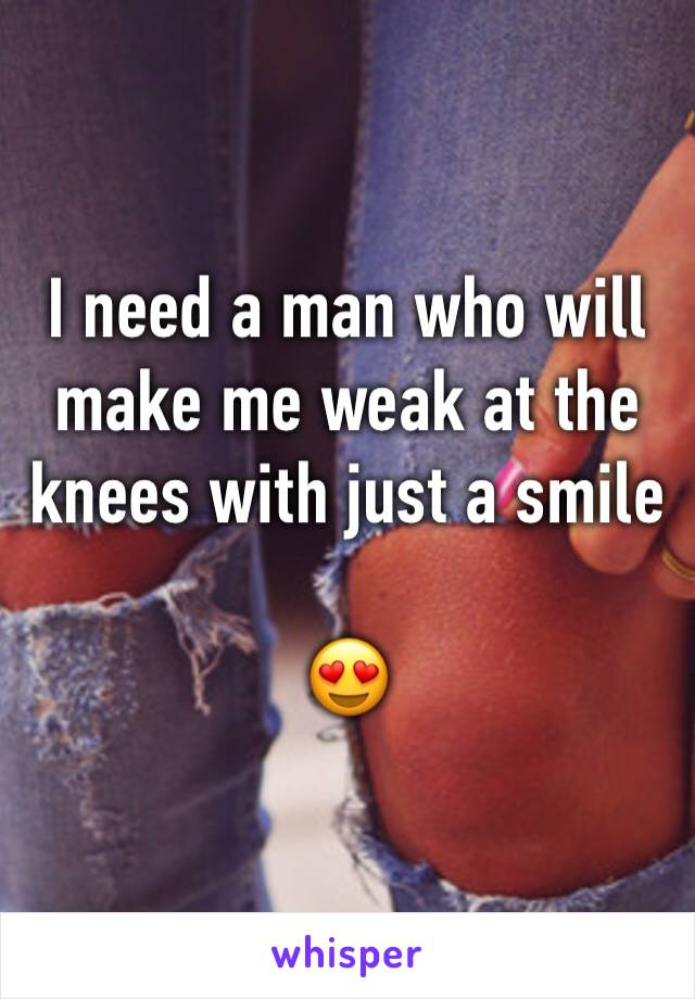 I need a man who will make me weak at the knees with just a smile  😍