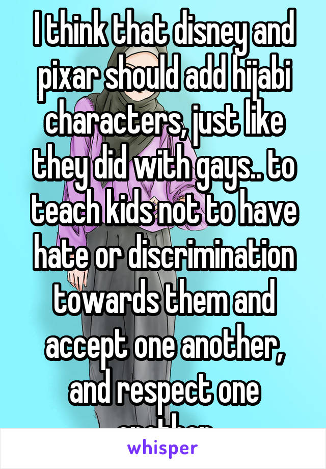 I think that disney and pixar should add hijabi characters, just like they did with gays.. to teach kids not to have hate or discrimination towards them and accept one another, and respect one another