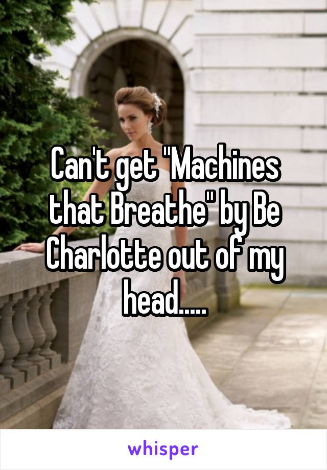 """Can't get """"Machines that Breathe"""" by Be Charlotte out of my head....."""