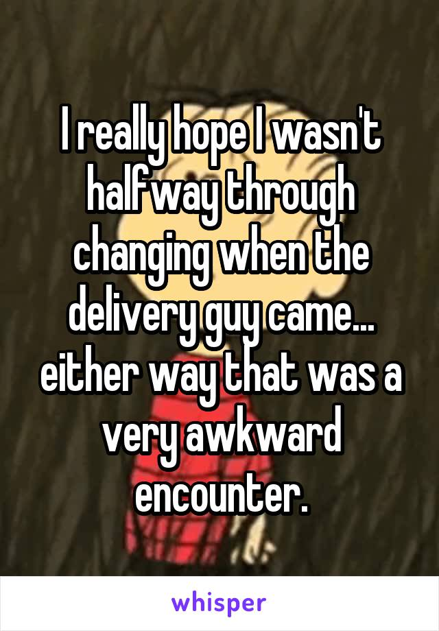 I really hope I wasn't halfway through changing when the delivery guy came... either way that was a very awkward encounter.