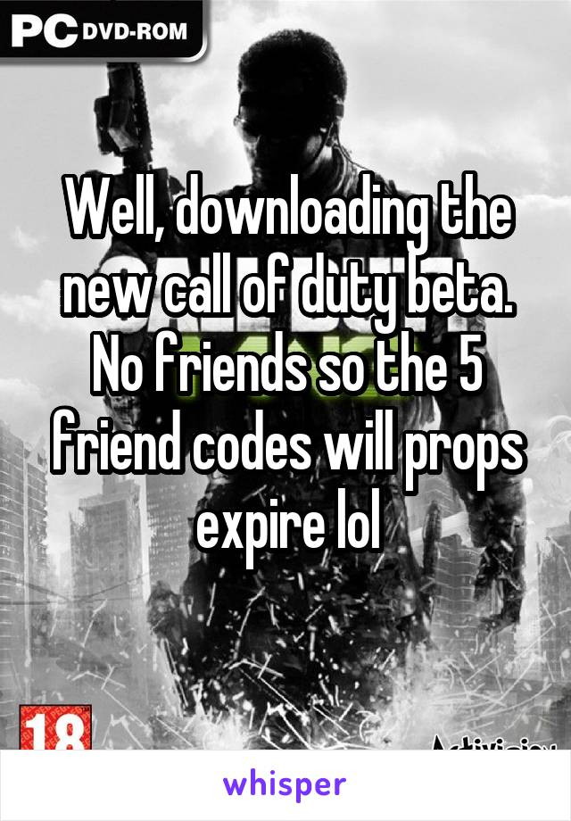 Well, downloading the new call of duty beta. No friends so the 5 friend codes will props expire lol