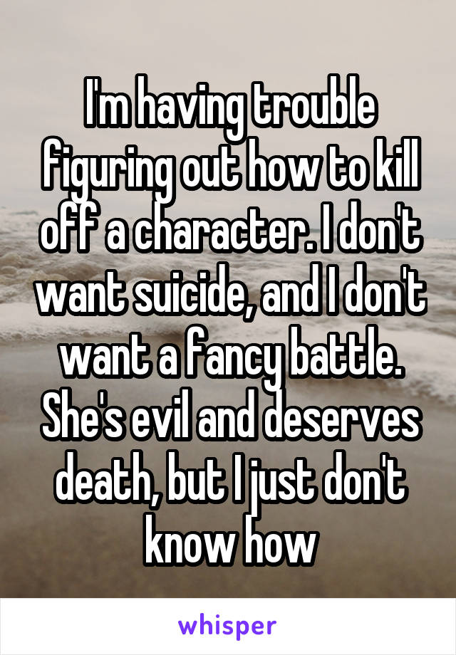 I'm having trouble figuring out how to kill off a character. I don't want suicide, and I don't want a fancy battle. She's evil and deserves death, but I just don't know how