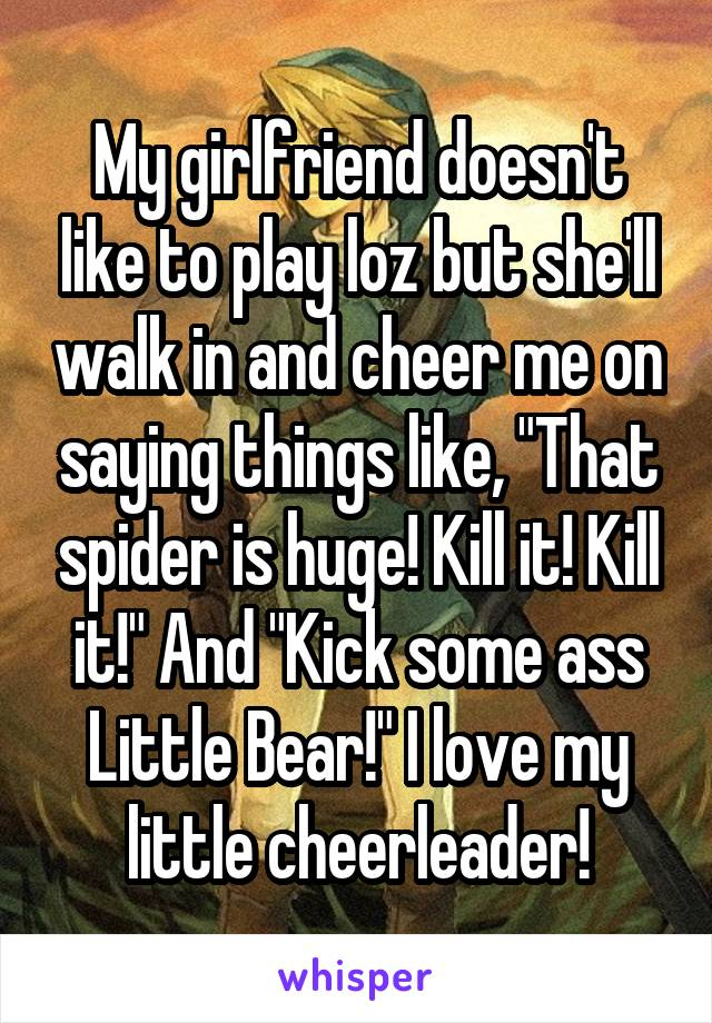 """My girlfriend doesn't like to play loz but she'll walk in and cheer me on saying things like, """"That spider is huge! Kill it! Kill it!"""" And """"Kick some ass Little Bear!"""" I love my little cheerleader!"""