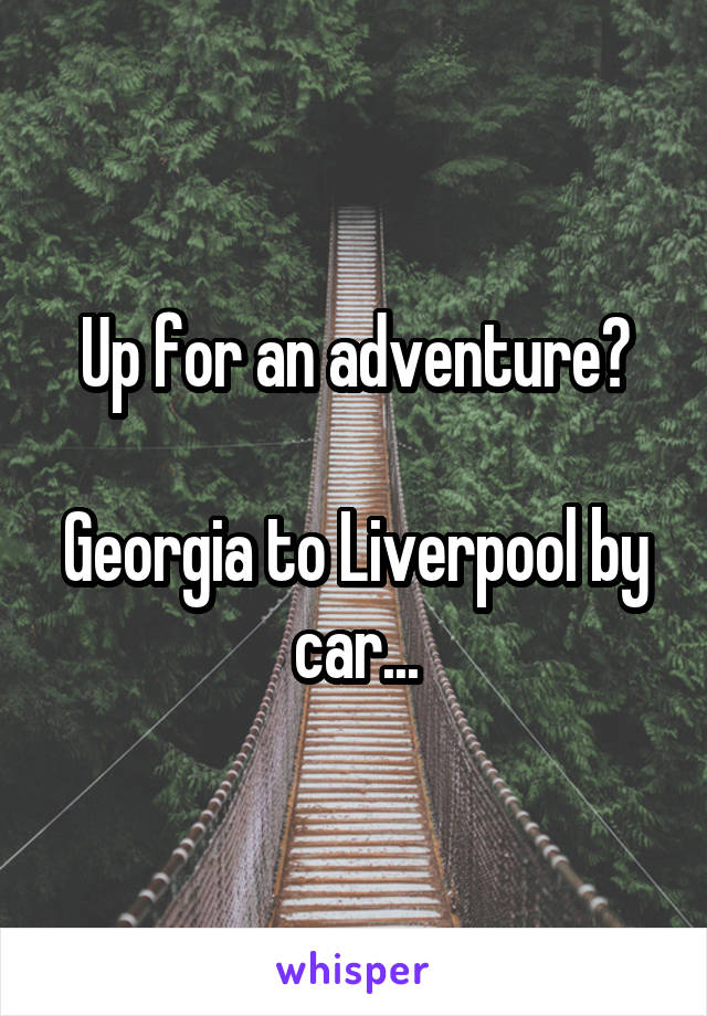 Up for an adventure?  Georgia to Liverpool by car...