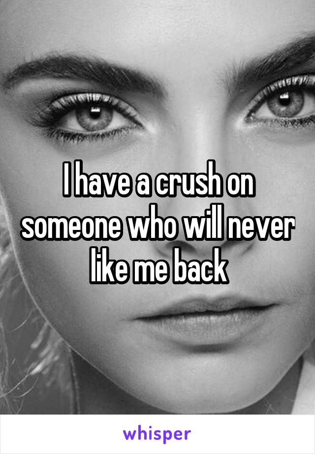 I have a crush on someone who will never like me back