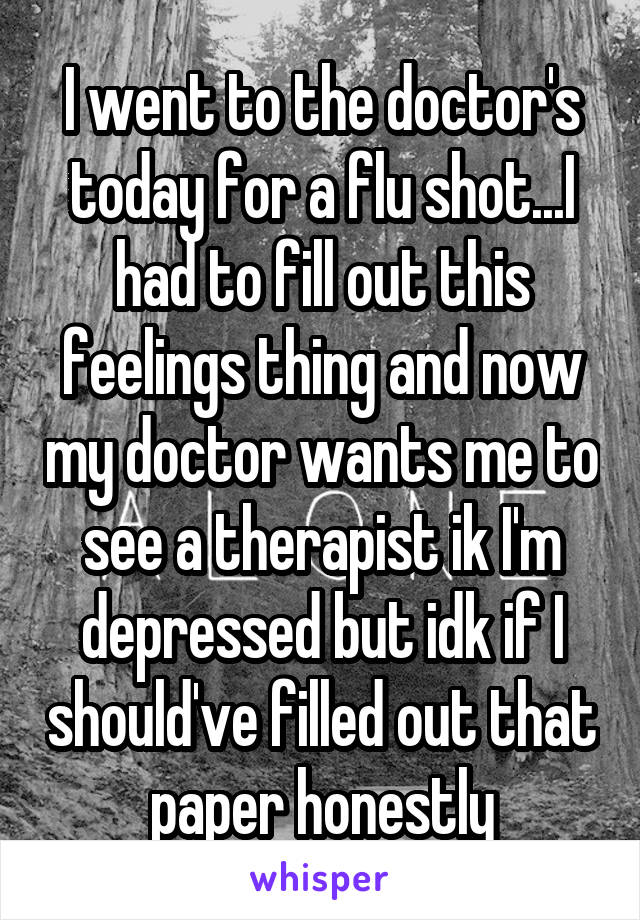 I went to the doctor's today for a flu shot...I had to fill out this feelings thing and now my doctor wants me to see a therapist ik I'm depressed but idk if I should've filled out that paper honestly
