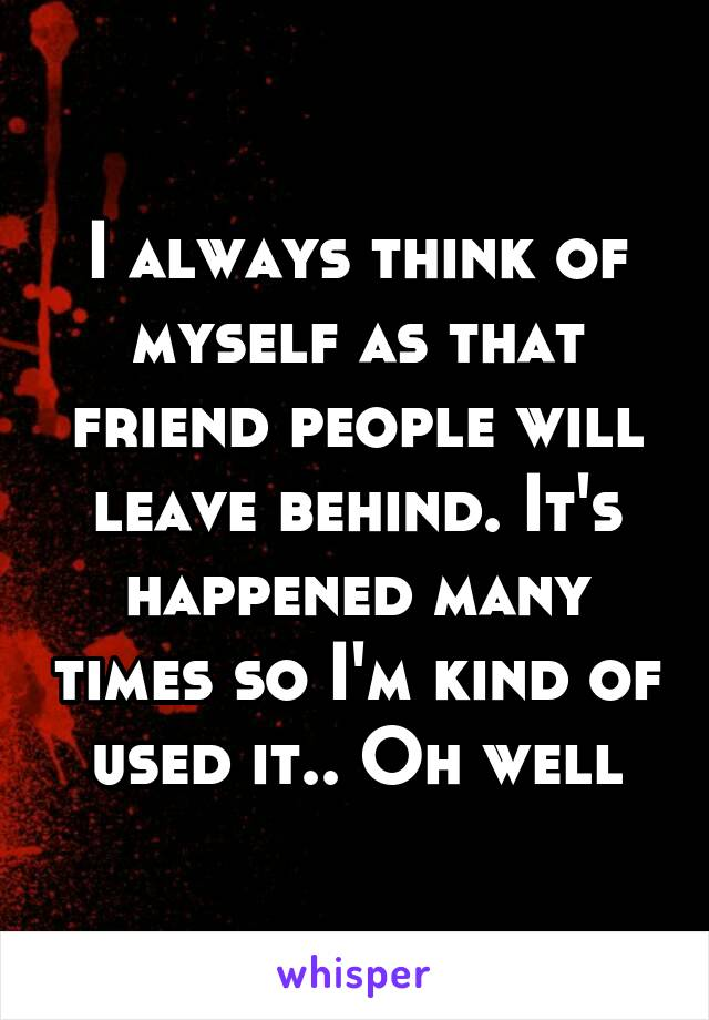 I always think of myself as that friend people will leave behind. It's happened many times so I'm kind of used it.. Oh well