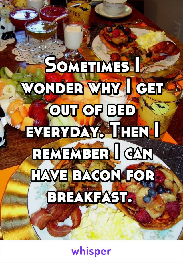 Sometimes I wonder why I get out of bed everyday. Then I remember I can have bacon for breakfast.