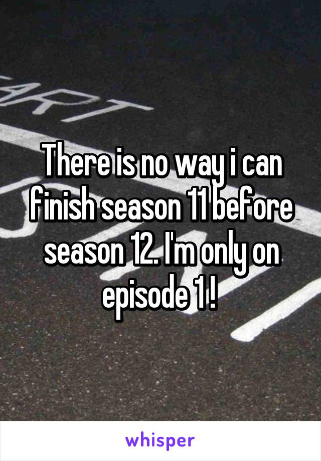 There is no way i can finish season 11 before season 12. I'm only on episode 1 !