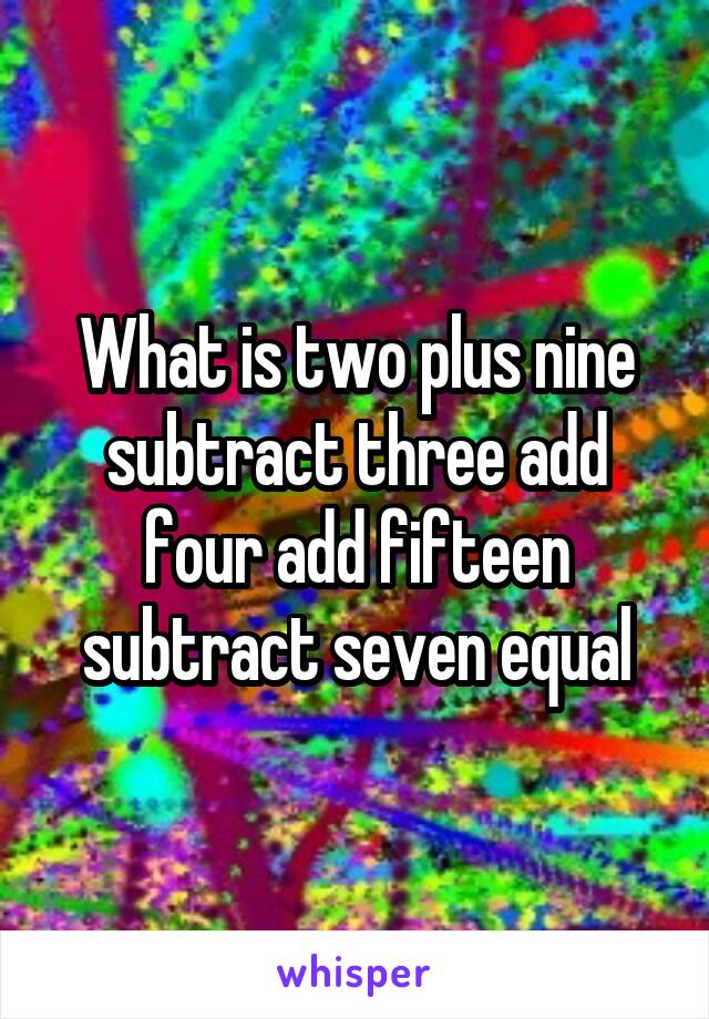 What is two plus nine subtract three add four add fifteen subtract seven equal