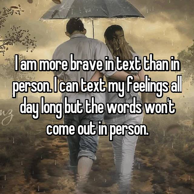 I am more brave in text than in person. I can text my feelings all day long but the words won't come out in person.