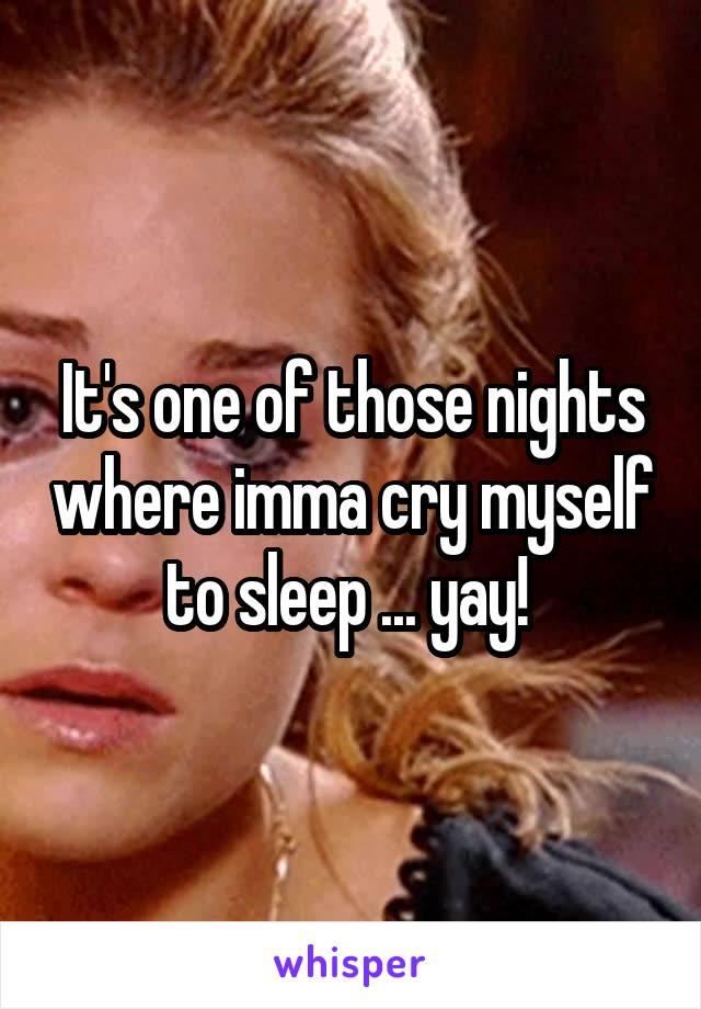 It's one of those nights where imma cry myself to sleep ... yay!