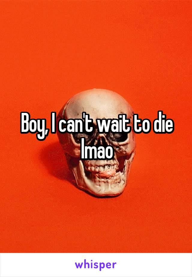 Boy, I can't wait to die lmao
