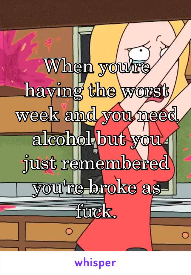 When you're having the worst week and you need alcohol but you just remembered you're broke as fuck.
