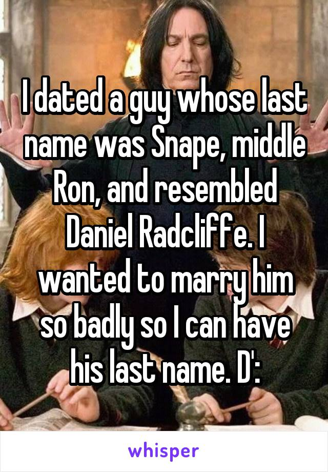 I dated a guy whose last name was Snape, middle Ron, and resembled Daniel Radcliffe. I wanted to marry him so badly so I can have his last name. D':
