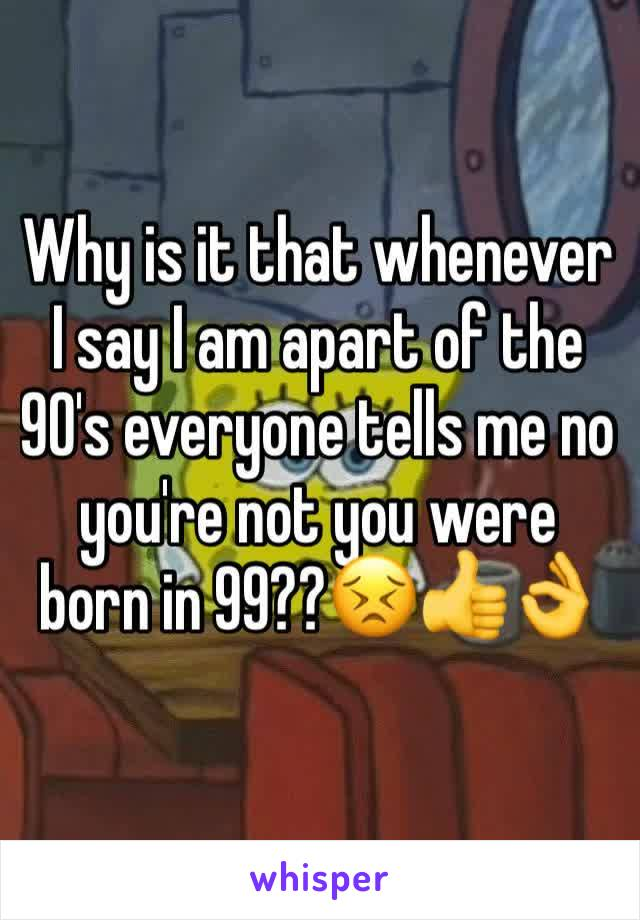 Why is it that whenever I say I am apart of the 90's everyone tells me no you're not you were born in 99??😣👍👌