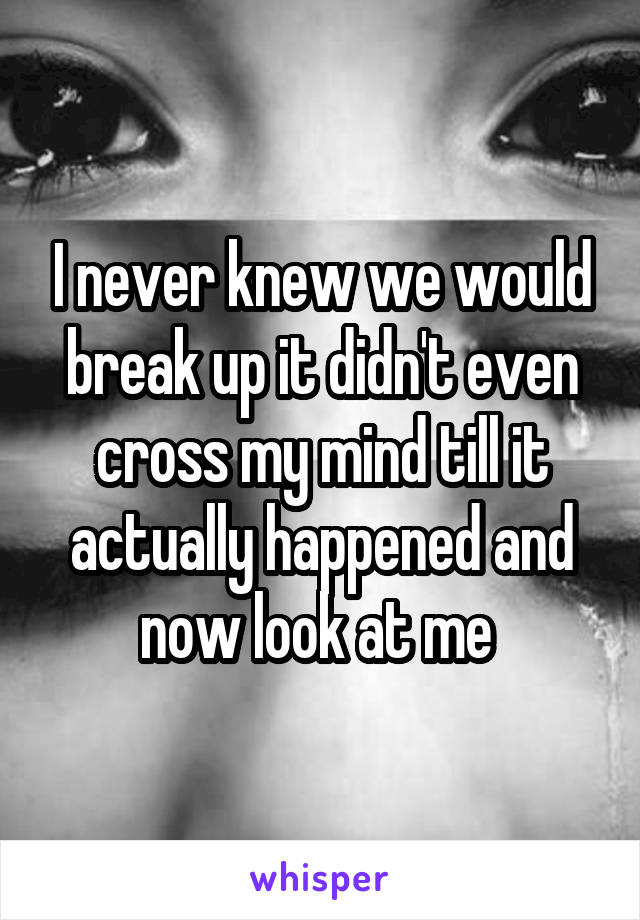 I never knew we would break up it didn't even cross my mind till it actually happened and now look at me