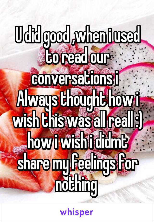 U did good ,when i used to read our conversations i   Always thought how i wish this was all reall :) how i wish i didmt share my feelings for nothing