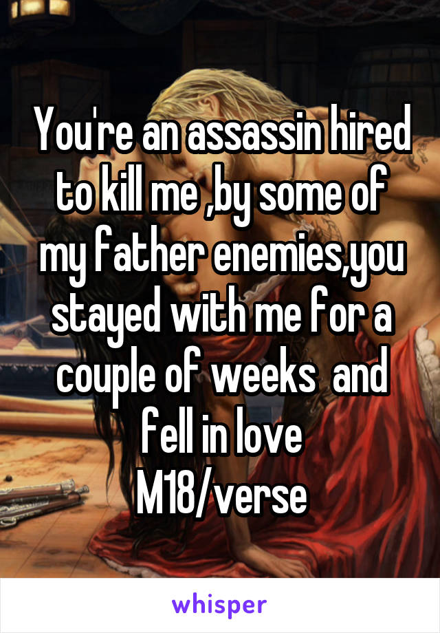 You're an assassin hired to kill me ,by some of my father enemies,you stayed with me for a couple of weeks  and fell in love M18/verse